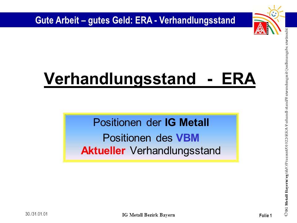Gute Arbeit – gutes Geld: ERA - Verhandlungsstand © IG Metall Bayern/ eg/sh/O/Praesent/010226ERA-Verhandl-stand/Verwendung mit Quellenangabe erwünscht 30./31.01.01 IG Metall Bezirk Bayern Folie 12 Verhandlungsposition des VBM Gewichtung der Anforderungsmerkmale Können Ausbildung / Erfahrung 45% 13% (2-90 Punkte) (0-25 Punkte) Zusammenarbeit 13%(0 - 25 Punkte) Handlungsspielraum 19%(4 - 40 Punkte) Führung 10%(0 - 20 Punkte)