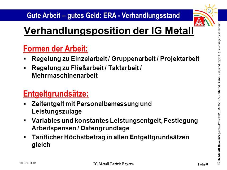 Gute Arbeit – gutes Geld: ERA - Verhandlungsstand © IG Metall Bayern/ eg/sh/O/Praesent/010226ERA-Verhandl-stand/Verwendung mit Quellenangabe erwünscht 30./31.01.01 IG Metall Bezirk Bayern Folie 7 Verhandlungsposition der IG Metall Differenzierung des TK Beschlusses von `93 - 15.07.98 Einführung nicht zu einem einheitlichen Zeitpunkt; z.B.