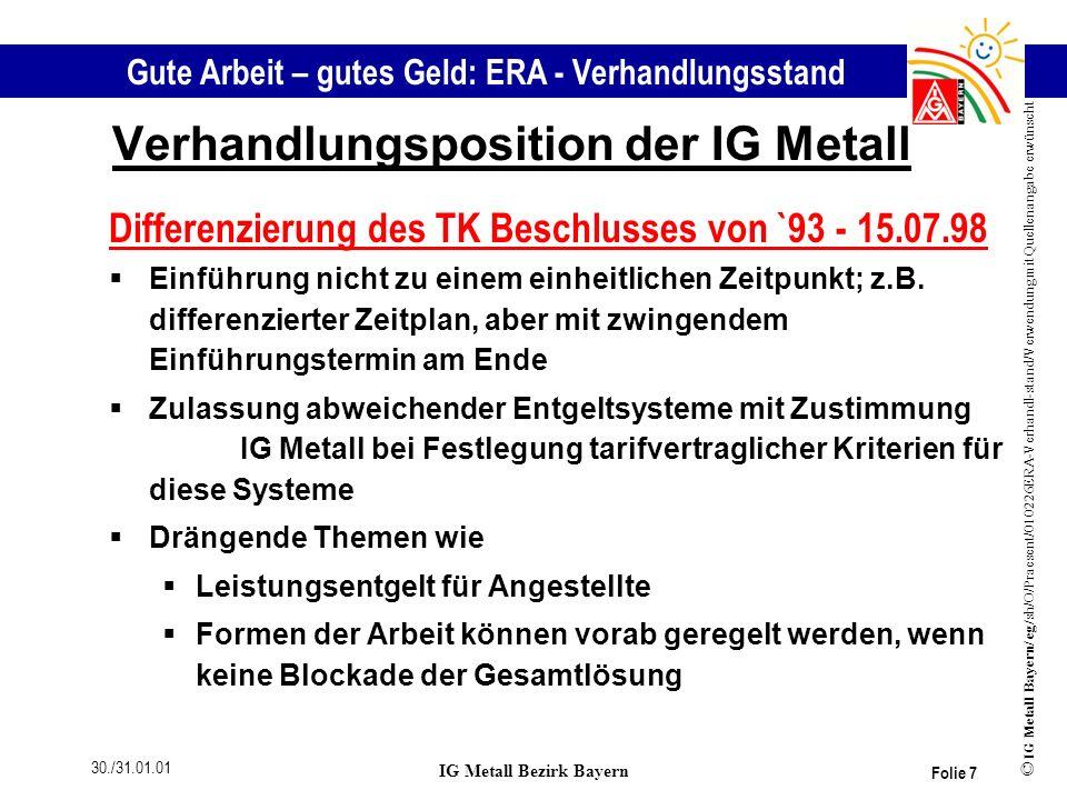 Gute Arbeit – gutes Geld: ERA - Verhandlungsstand © IG Metall Bayern/ eg/sh/O/Praesent/010226ERA-Verhandl-stand/Verwendung mit Quellenangabe erwünscht 30./31.01.01 IG Metall Bezirk Bayern Folie 8 Verhandlungsposition des VBM Anforderungen: rKostenneutralität muss betrieblich gewahrt bleiben rMit den Grundentgelten ist bisheriger Grundentgeltbereich abzudecken Geltungsbereich: Keine Ausweitung