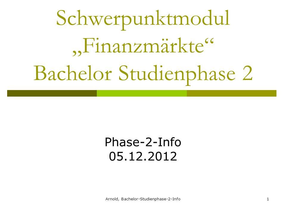 Arnold, Bachelor-Studienphase-2-Info1 Schwerpunktmodul Finanzmärkte Bachelor Studienphase 2 Phase-2-Info 05.12.2012
