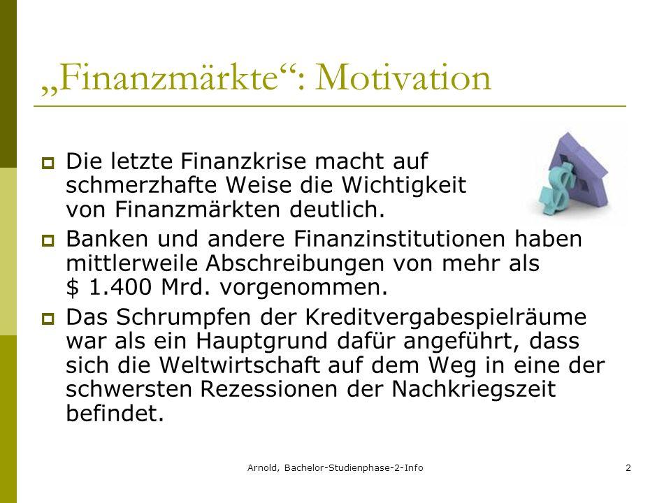 Arnold, Bachelor-Studienphase-2-Info2 Finanzmärkte: Motivation Die letzte Finanzkrise macht auf schmerzhafte Weise die Wichtigkeit von Finanzmärkten deutlich.