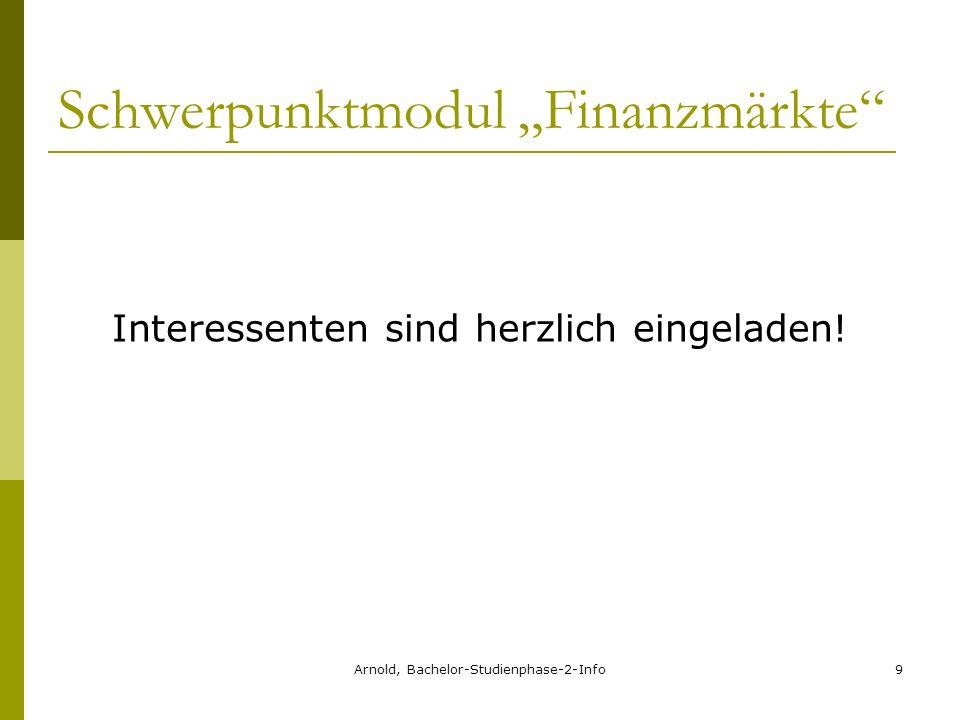 Arnold, Bachelor-Studienphase-2-Info9 Schwerpunktmodul Finanzmärkte Interessenten sind herzlich eingeladen!