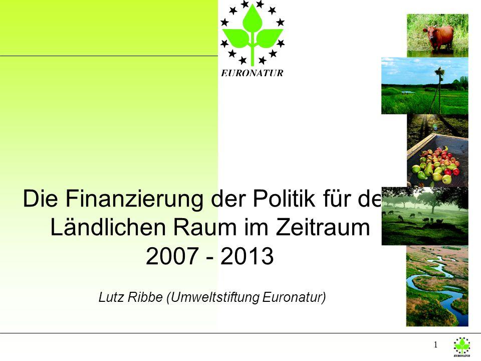 1 Die Finanzierung der Politik für den Ländlichen Raum im Zeitraum 2007 - 2013 Lutz Ribbe (Umweltstiftung Euronatur)