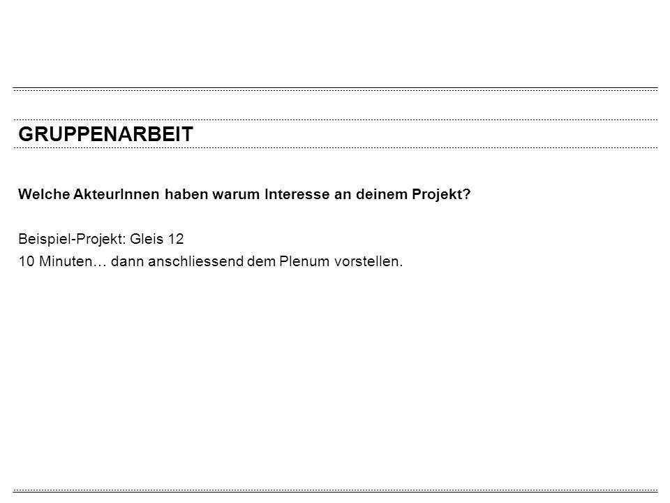 GRUPPENARBEIT Welche AkteurInnen haben warum Interesse an deinem Projekt? Beispiel-Projekt: Gleis 12 10 Minuten… dann anschliessend dem Plenum vorstel