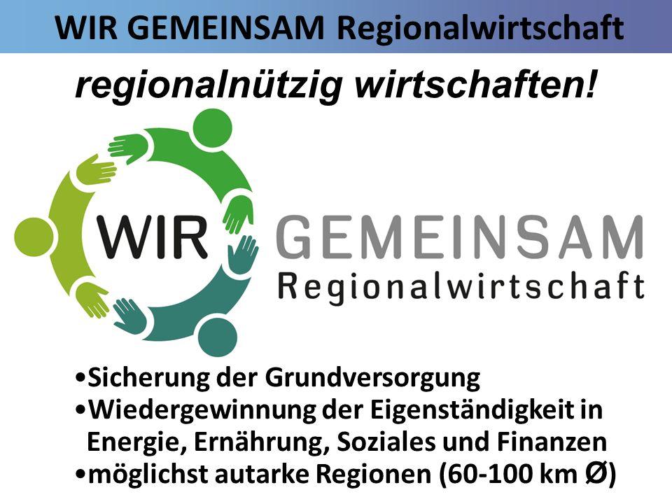 WIR GEMEINSAM Regionalwirtschaft Sicherung der Grundversorgung Wiedergewinnung der Eigenständigkeit in Energie, Ernährung, Soziales und Finanzen mögli