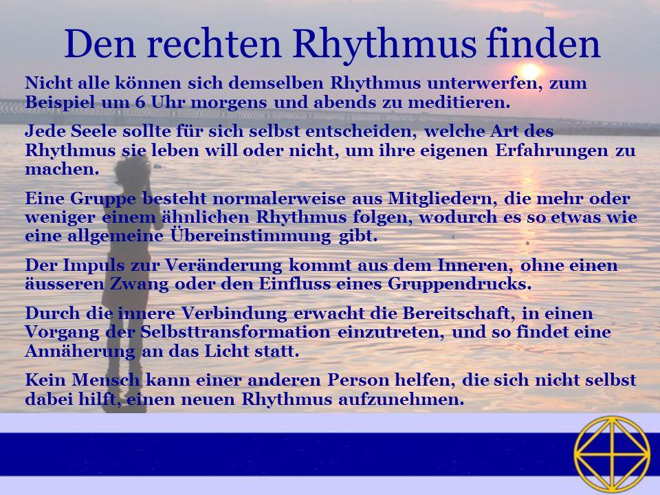 Den rechten Rhythmus finden Nicht alle können sich demselben Rhythmus unterwerfen, zum Beispiel um 6 Uhr morgens und abends zu meditieren.
