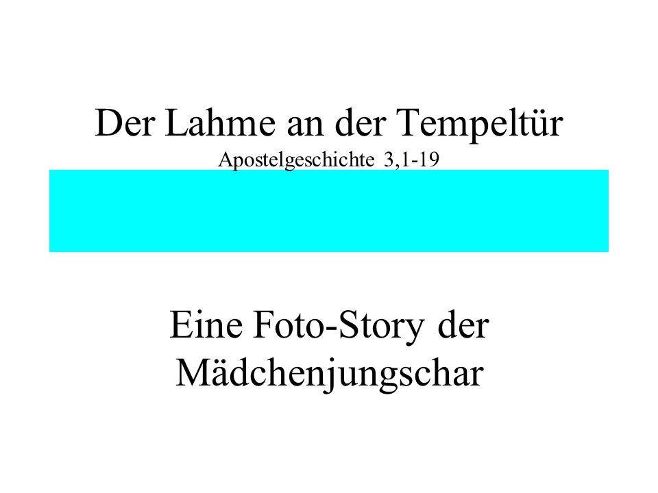 Der Lahme an der Tempeltür Apostelgeschichte 3,1-19 Eine Foto-Story der Mädchenjungschar