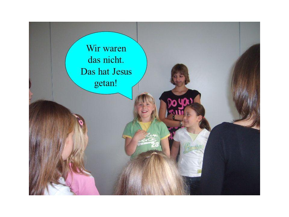 Wir waren das nicht. Das hat Jesus getan!