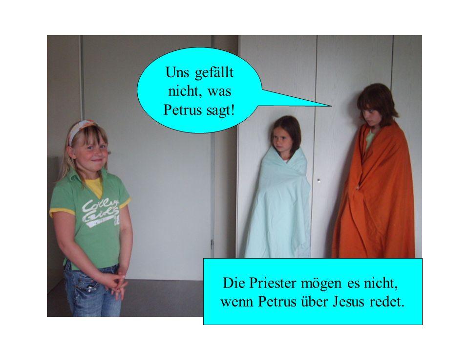 Uns gefällt nicht, was Petrus sagt! Die Priester mögen es nicht, wenn Petrus über Jesus redet.
