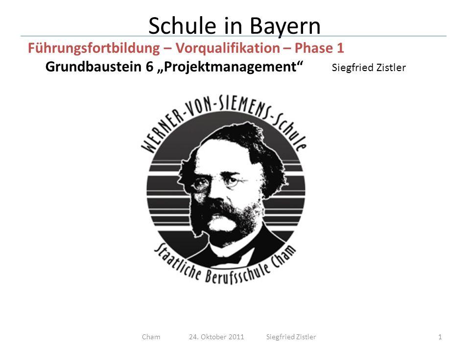 Schule in Bayern Führungsfortbildung – Vorqualifikation – Phase 1 Grundbaustein 6 Projektmanagement Siegfried Zistler 12Cham 24.