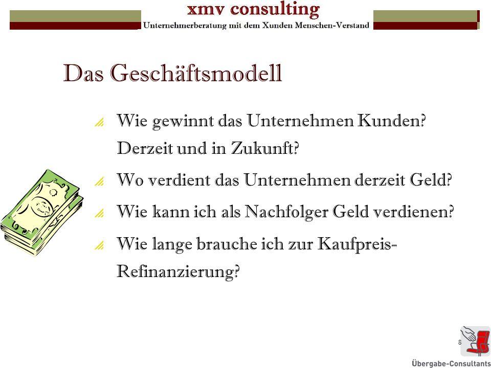 8 Das Geschäftsmodell Wie gewinnt das Unternehmen Kunden? Derzeit und in Zukunft? Wo verdient das Unternehmen derzeit Geld? Wie kann ich als Nachfolge