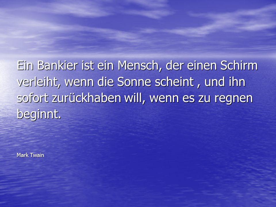 Ein Bankier ist ein Mensch, der einen Schirm verleiht, wenn die Sonne scheint, und ihn sofort zurückhaben will, wenn es zu regnen beginnt. Mark Twain