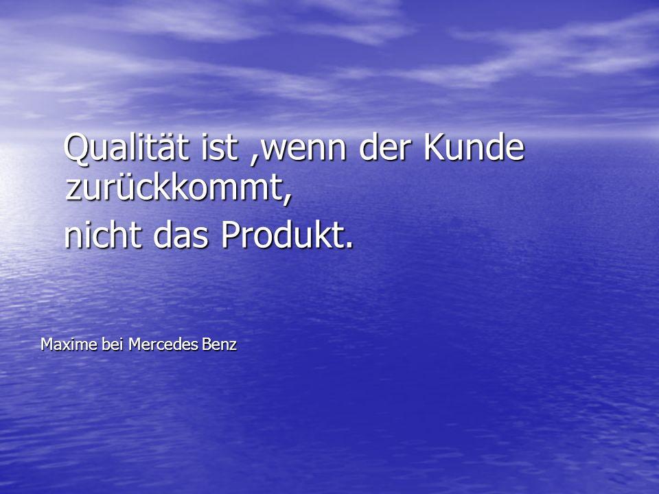Qualität ist,wenn der Kunde zurückkommt, Qualität ist,wenn der Kunde zurückkommt, nicht das Produkt. nicht das Produkt. Maxime bei Mercedes Benz