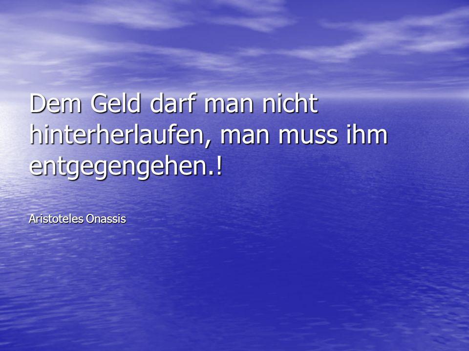 Dem Geld darf man nicht hinterherlaufen, man muss ihm entgegengehen.! Aristoteles Onassis