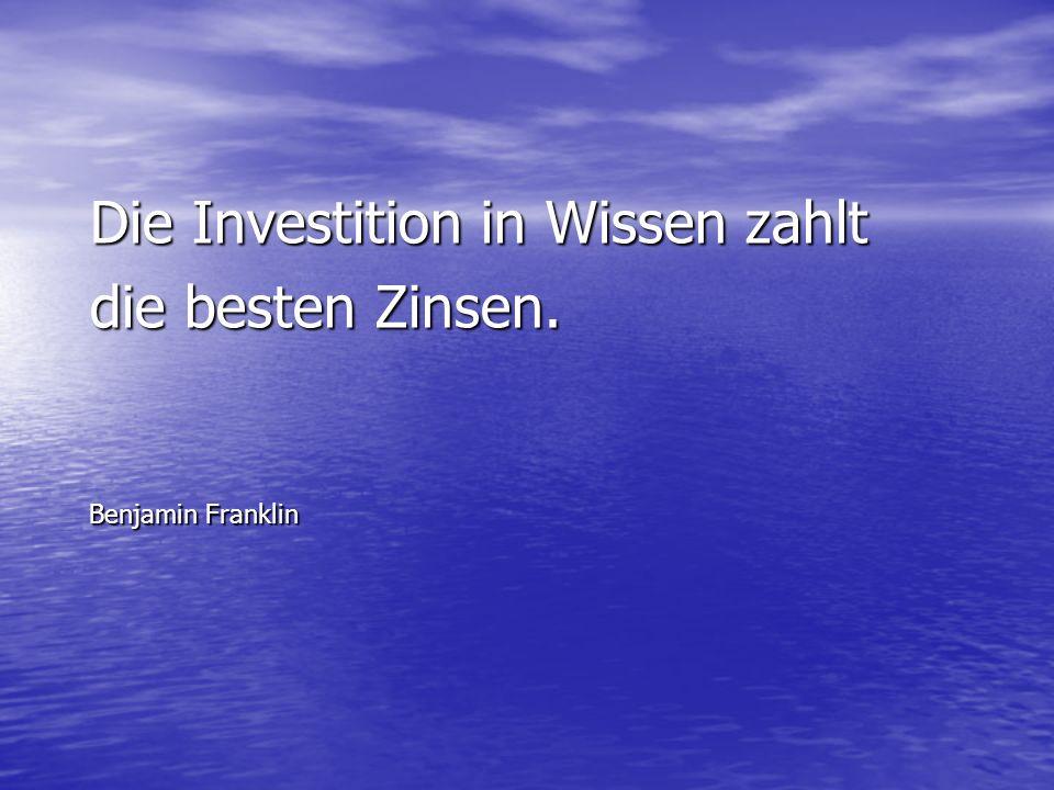 Die Investition in Wissen zahlt die besten Zinsen. Benjamin Franklin