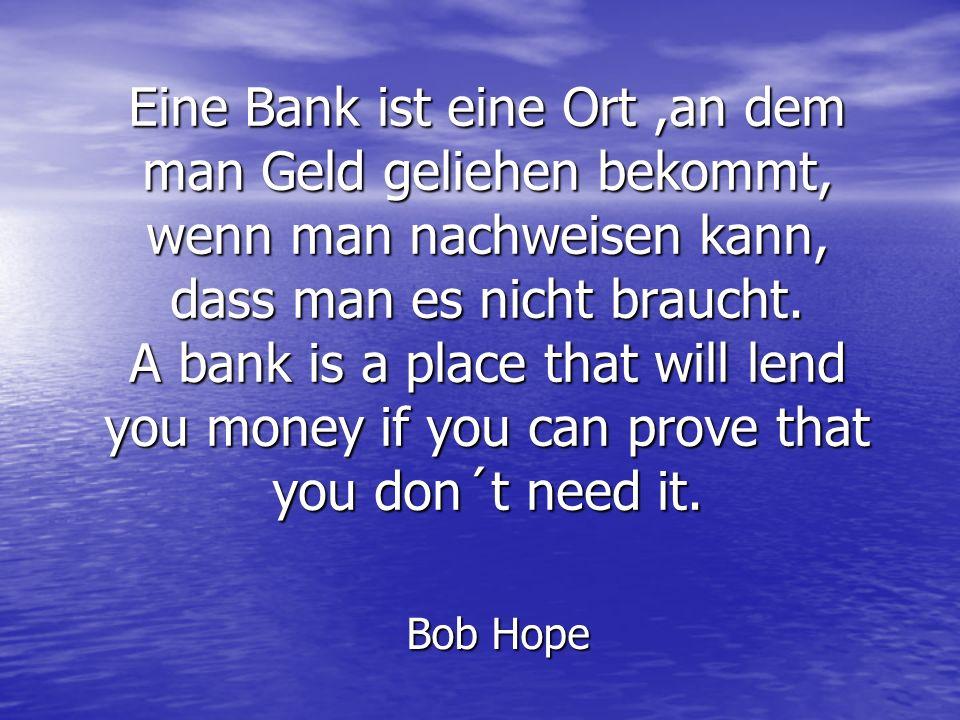Eine Bank ist eine Ort,an dem man Geld geliehen bekommt, wenn man nachweisen kann, dass man es nicht braucht. A bank is a place that will lend you mon