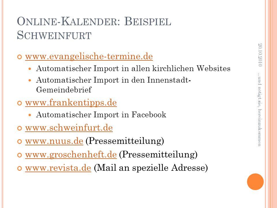 O NLINE -K ALENDER : B EISPIEL S CHWEINFURT www.evangelische-termine.de Automatischer Import in allen kirchlichen Websites Automatischer Import in den Innenstadt- Gemeindebrief www.frankentipps.de Automatischer Import in Facebook www.schweinfurt.de www.nuus.de (Pressemitteilung) www.nuus.de www.groschenheft.de (Pressemitteilung) www.groschenheft.de www.revista.de (Mail an spezielle Adresse) www.revista.de 20.10.2010...und nötigt sie, hereinzukommen