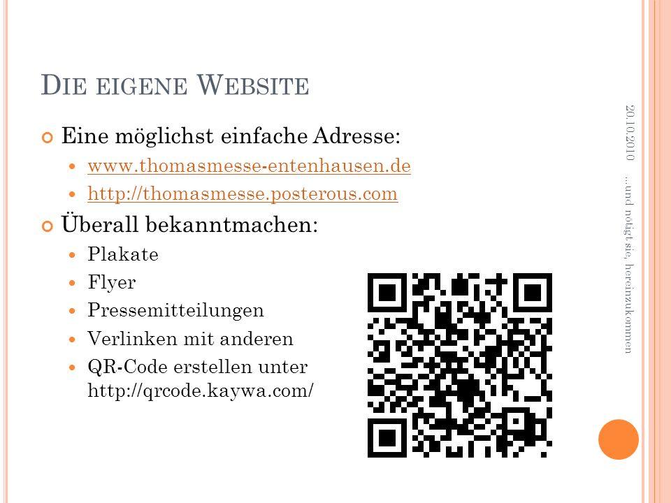D IE EIGENE W EBSITE Eine möglichst einfache Adresse: www.thomasmesse-entenhausen.de http://thomasmesse.posterous.com Überall bekanntmachen: Plakate Flyer Pressemitteilungen Verlinken mit anderen QR-Code erstellen unter http://qrcode.kaywa.com/ 20.10.2010...und nötigt sie, hereinzukommen