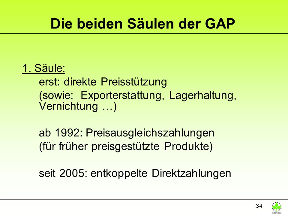 34 Die beiden Säulen der GAP 1. Säule: erst: direkte Preisstützung (sowie: Exporterstattung, Lagerhaltung, Vernichtung …) ab 1992: Preisausgleichszahl