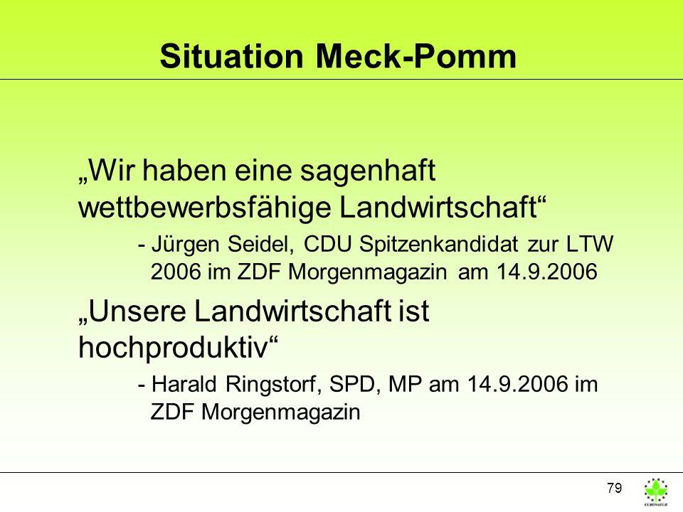 79 Situation Meck-Pomm Wir haben eine sagenhaft wettbewerbsfähige Landwirtschaft - Jürgen Seidel, CDU Spitzenkandidat zur LTW 2006 im ZDF Morgenmagazin am 14.9.2006 Unsere Landwirtschaft ist hochproduktiv - Harald Ringstorf, SPD, MP am 14.9.2006 im ZDF Morgenmagazin
