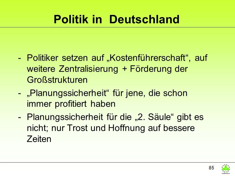 85 Politik in Deutschland -Politiker setzen auf Kostenführerschaft, auf weitere Zentralisierung + Förderung der Großstrukturen -Planungssicherheit für