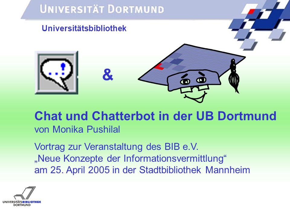 UNIVERSITÄTSBIBLIOTHEK Universitätsbibliothek Chat und Chatterbot in der UB Dortmund von Monika Pushilal Vortrag zur Veranstaltung des BIB e.V.