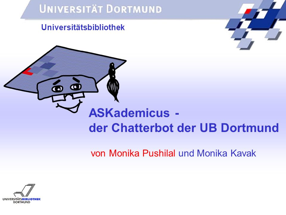 von Monika Pushilal und Monika Kavak Universitätsbibliothek ASKademicus - der Chatterbot der UB Dortmund