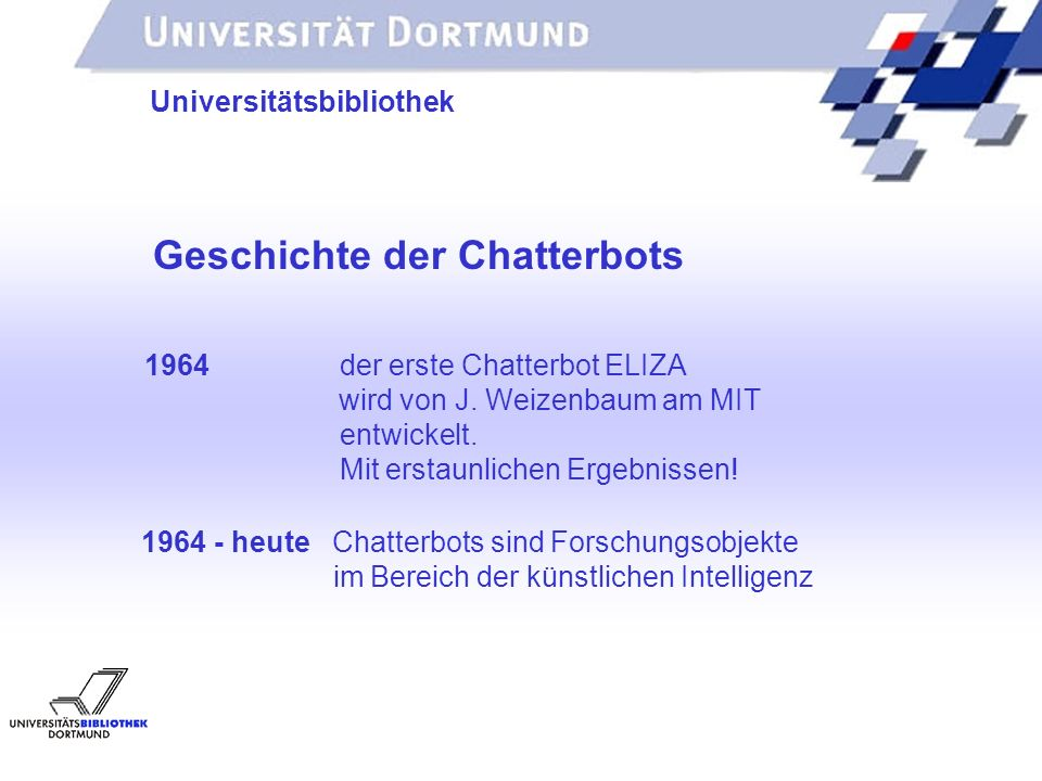 UNIVERSITÄTSBIBLIOTHEK Universitätsbibliothek Geschichte der Chatterbots 1964 der erste Chatterbot ELIZA wird von J.