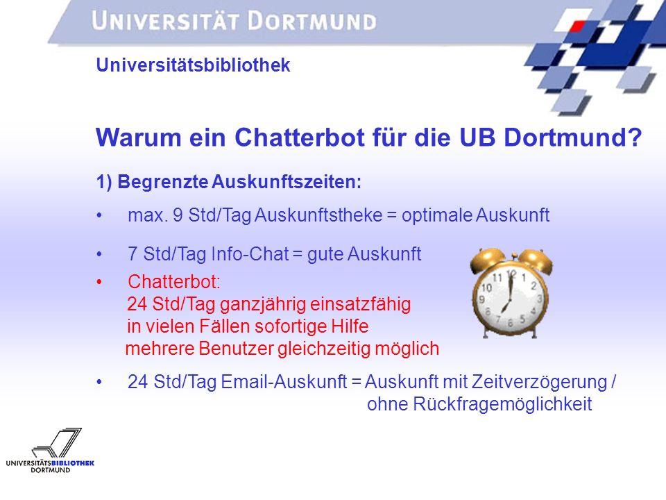 UNIVERSITÄTSBIBLIOTHEK Universitätsbibliothek Chatterbot: 24 Std/Tag ganzjährig einsatzfähig in vielen Fällen sofortige Hilfe mehrere Benutzer gleichzeitig möglich 24 Std/Tag Email-Auskunft = Auskunft mit Zeitverzögerung / ohne Rückfragemöglichkeit Warum ein Chatterbot für die UB Dortmund.