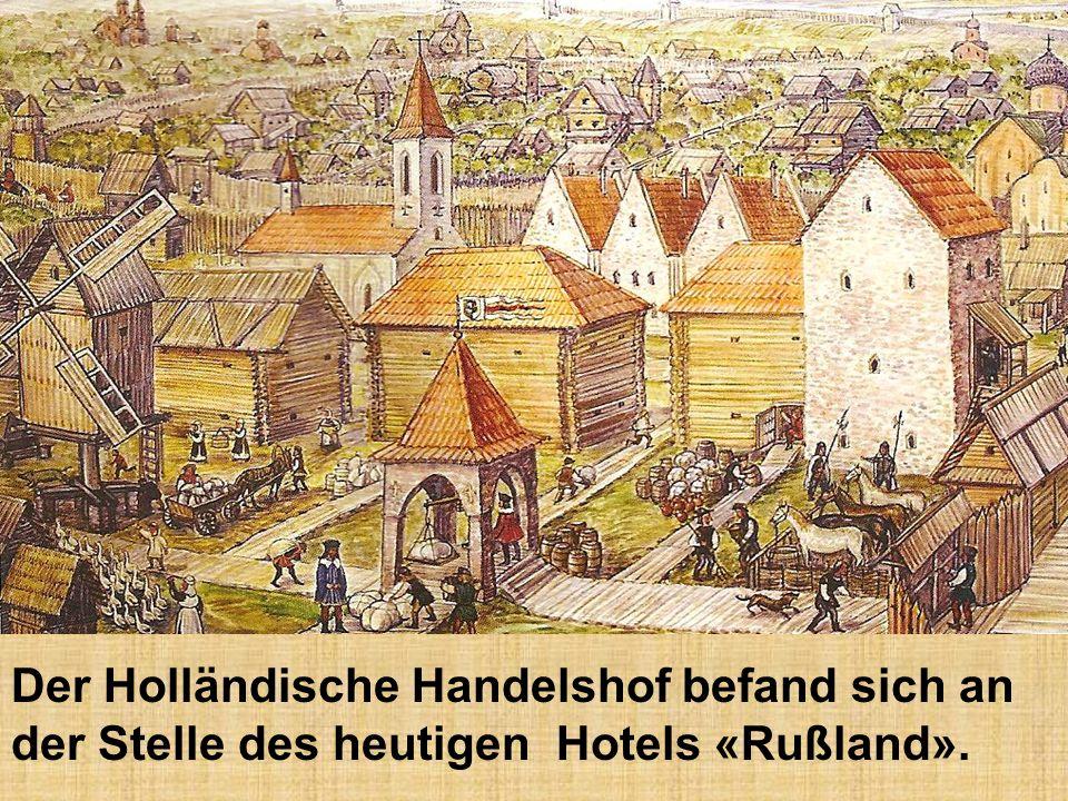 Der Holländische Handelshof befand sich an der Stelle des heutigen Hotels «Rußland».