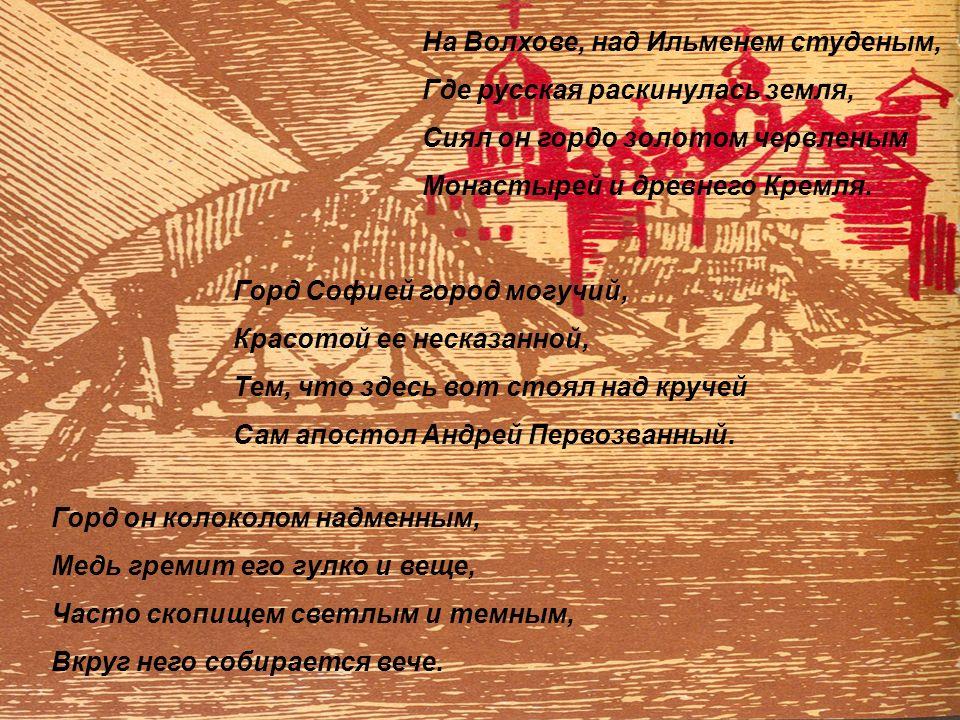 На Волхове, над Ильменем студеным, Где русская раскинулась земля, Сиял он гордо золотом червленым Монастырей и древнего Кремля.