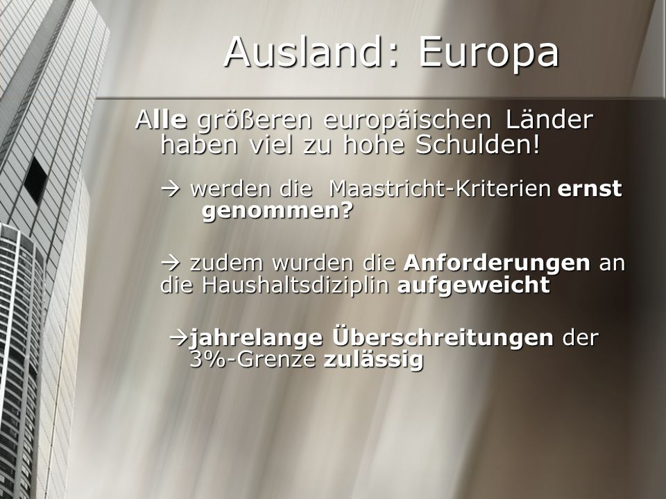 Ausland: Europa Alle größeren europäischen Länder haben viel zu hohe Schulden! werden die Maastricht-Kriterien ernst genommen? zudem wurden die Anford