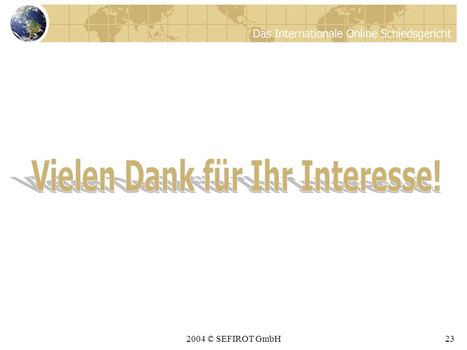 2004 © SEFIROT GmbH22 Fazit Wenn Sie sich entscheiden, Ihre Rechtsstreitigkeiten vor dem IOSG auszutragen, haben Sie folgenden Nutzen davon: Sie sparen eine Menge Geld.