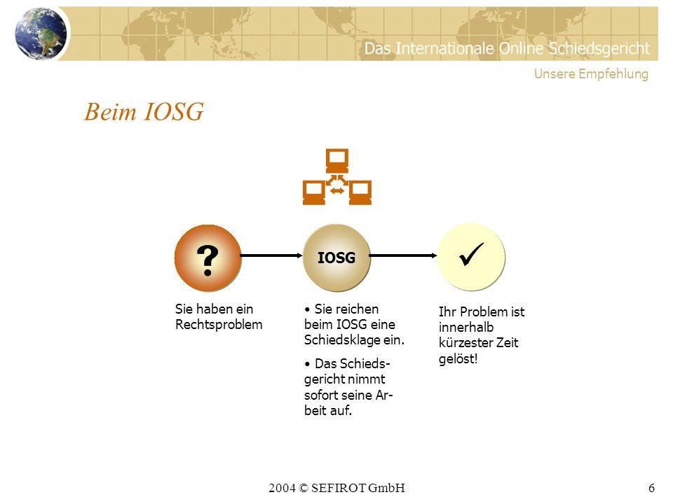 2004 © SEFIROT GmbH6 Beim IOSG Unsere Empfehlung IOSG Sie haben ein Rechtsproblem Sie reichen beim IOSG eine Schiedsklage ein.
