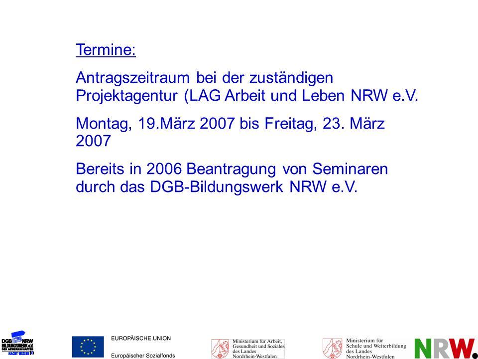 Termine: Antragszeitraum bei der zuständigen Projektagentur (LAG Arbeit und Leben NRW e.V. Montag, 19.März 2007 bis Freitag, 23. März 2007 Bereits in