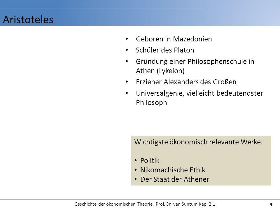 Aristoteles Geschichte der ökonomischen Theorie, Prof. Dr. van Suntum Kap. 2.1 4 Geboren in Mazedonien Schüler des Platon Gründung einer Philosophensc