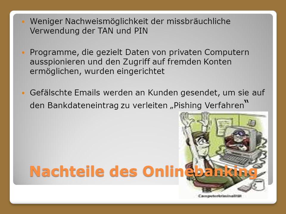 Nachteile des Onlinebanking Weniger Nachweismöglichkeit der missbräuchliche Verwendung der TAN und PIN Programme, die gezielt Daten von privaten Compu