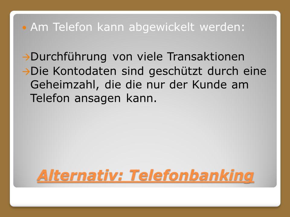 Alternativ: Telefonbanking Am Telefon kann abgewickelt werden: Durchführung von viele Transaktionen Die Kontodaten sind geschützt durch eine Geheimzah