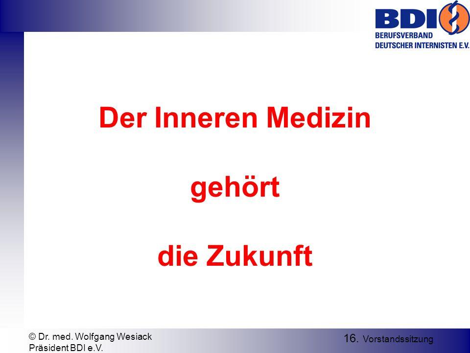Der Inneren Medizin gehört die Zukunft 16. Vorstandssitzung © Dr. med. Wolfgang Wesiack Präsident BDI e.V.