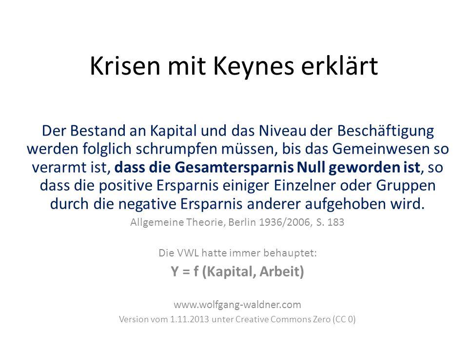 Krisen mit Keynes erklärt Der Bestand an Kapital und das Niveau der Beschäftigung werden folglich schrumpfen müssen, bis das Gemeinwesen so verarmt ist, dass die Gesamtersparnis Null geworden ist, so dass die positive Ersparnis einiger Einzelner oder Gruppen durch die negative Ersparnis anderer aufgehoben wird.