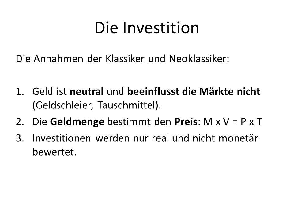 Die Investition Die Annahmen der Klassiker und Neoklassiker: 1.Geld ist neutral und beeinflusst die Märkte nicht (Geldschleier, Tauschmittel).