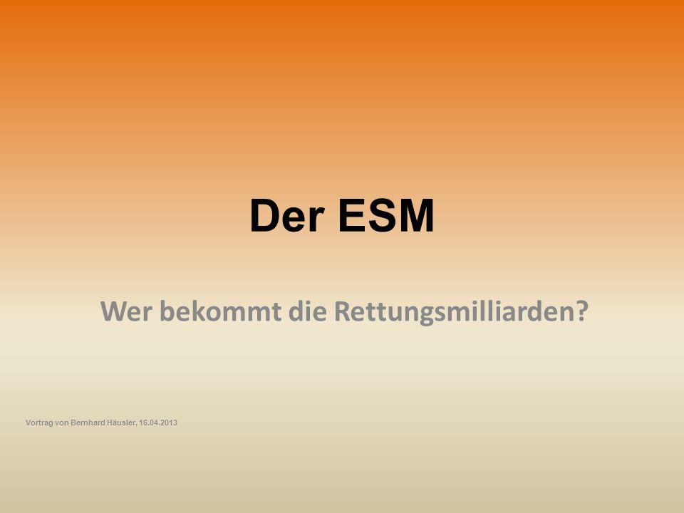 Der ESM Wer bekommt die Rettungsmilliarden? Vortrag von Bernhard Häusler, 16.04.2013