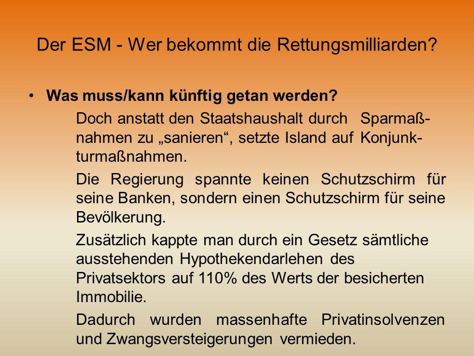 Der ESM - Wer bekommt die Rettungsmilliarden? Was muss/kann künftig getan werden? Doch anstatt den Staatshaushalt durch Sparmaß- nahmen zu sanieren, s