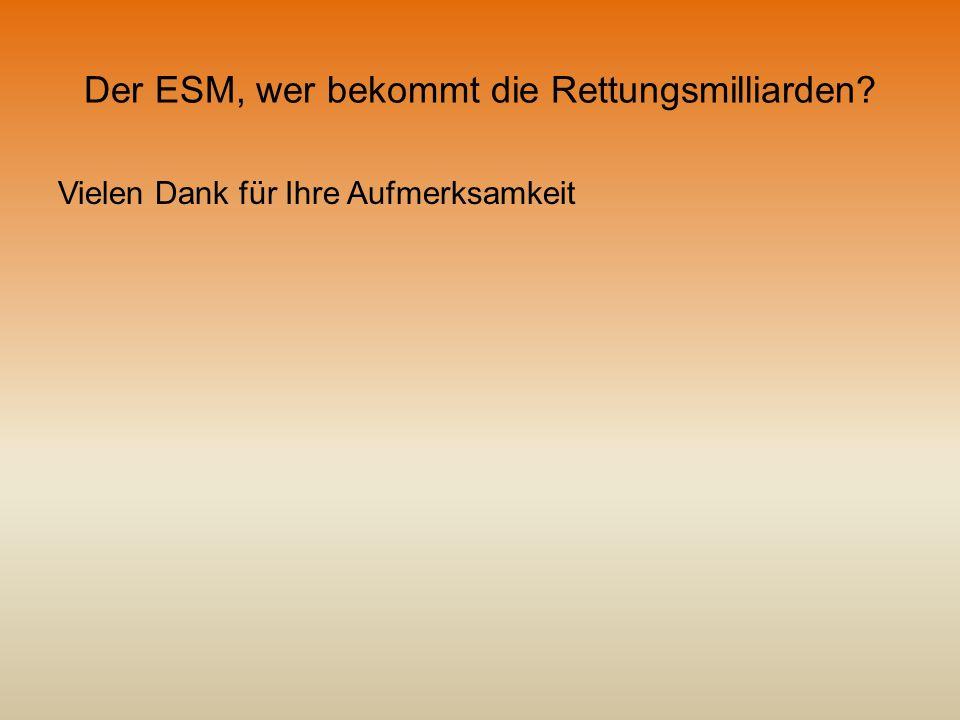 Der ESM, wer bekommt die Rettungsmilliarden? Vielen Dank für Ihre Aufmerksamkeit