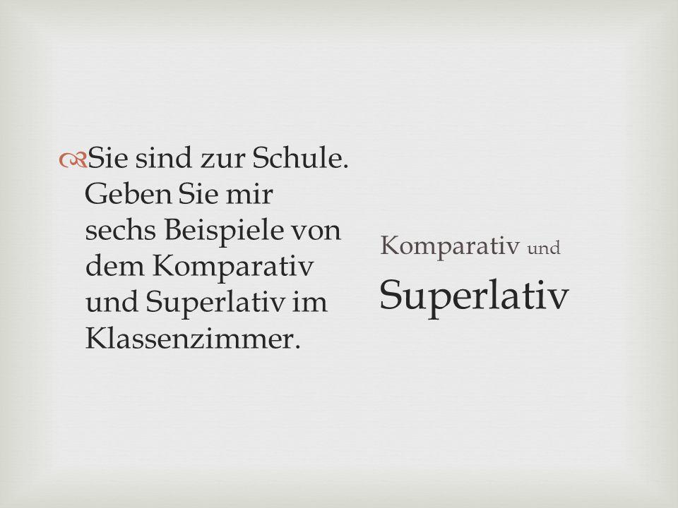 Komparativ und Sie sind zur Schule. Geben Sie mir sechs Beispiele von dem Komparativ und Superlativ im Klassenzimmer. Superlativ