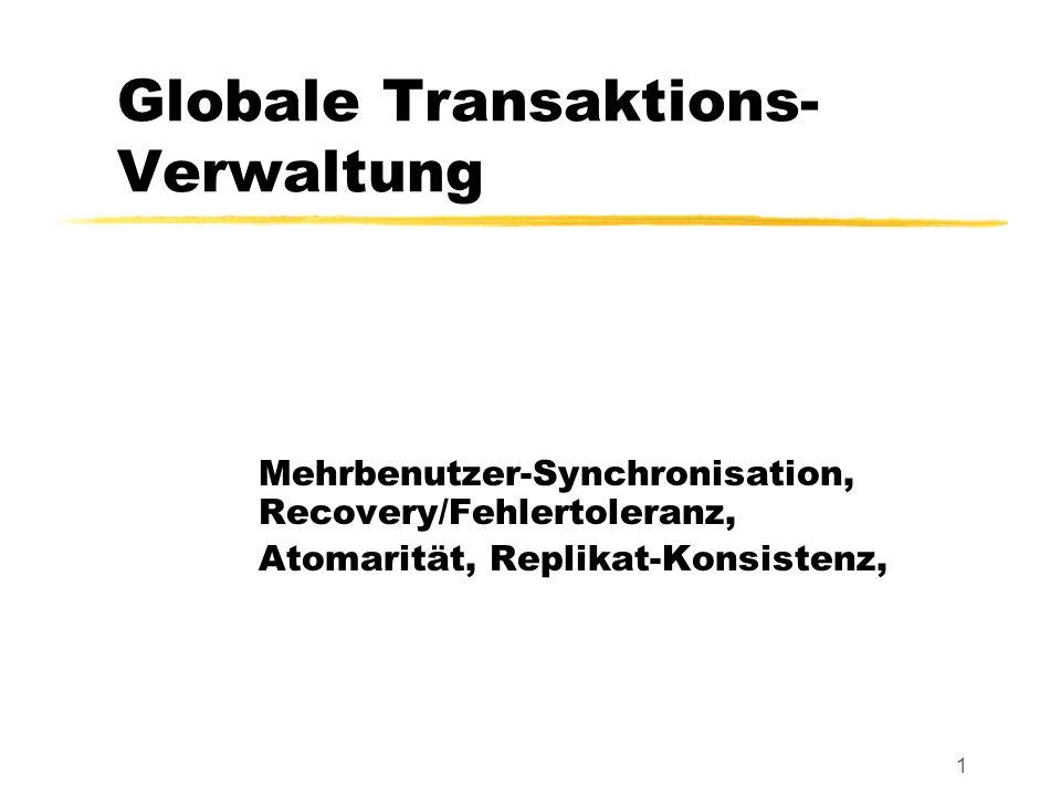 1 Globale Transaktions- Verwaltung Mehrbenutzer-Synchronisation, Recovery/Fehlertoleranz, Atomarität, Replikat-Konsistenz,