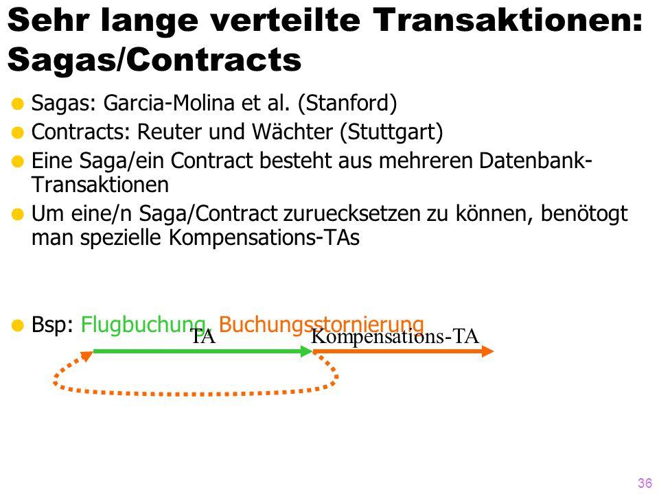 36 Sehr lange verteilte Transaktionen: Sagas/Contracts Sagas: Garcia-Molina et al. (Stanford) Contracts: Reuter und Wächter (Stuttgart) Eine Saga/ein