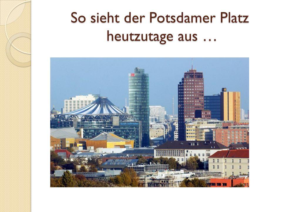 So sieht der Potsdamer Platz heutzutage aus …