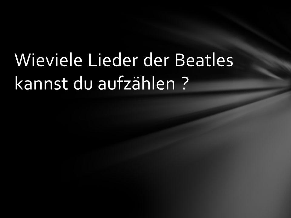Wieviele Lieder der Beatles kannst du aufzählen ?