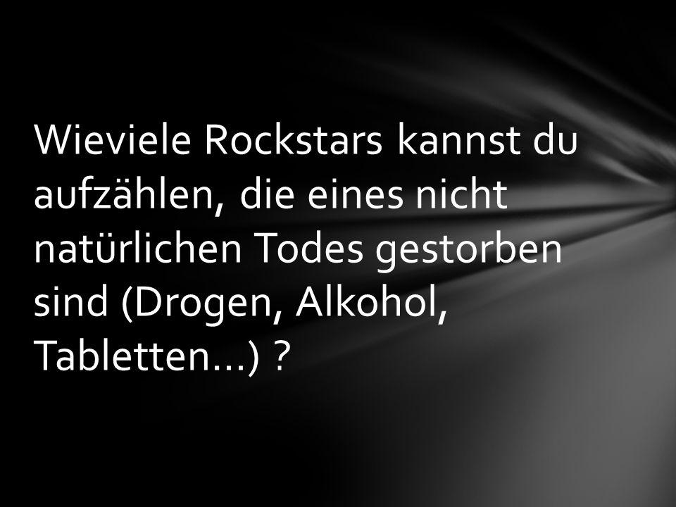 Wieviele Rockstars kannst du aufzählen, die eines nicht natürlichen Todes gestorben sind (Drogen, Alkohol, Tabletten…) ?